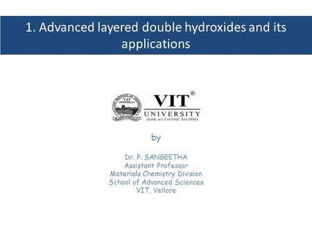 1. Advanced layered double hydroxides and its applications by Dr. P. SANGEETHA Assistant Professor Materials Chemistry Division School of Advanced Sciences.