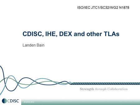 © CDISC 2012 CDISC, IHE, DEX and other TLAs Landen Bain ISO/IEC JTC1/SC32/WG2 N1878.