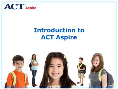 Introduction to ACT Aspire. Agenda General Information Assessment Preparation Preparing Your Personnel Assessment Administration Post Assessment Steps.