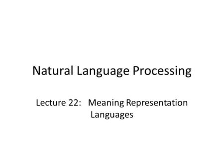 Natural Language Processing Lecture 22: Meaning Representation Languages.
