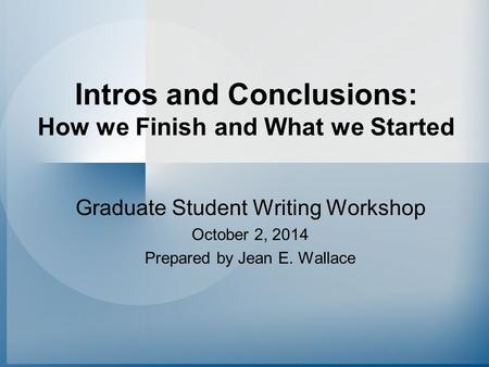 Intros and Conclusions: How we Finish and What we Started Graduate Student Writing Workshop October 2, 2014 Prepared by Jean E. Wallace.