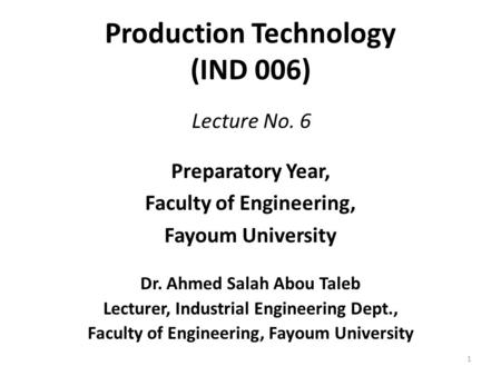 Production Technology (IND 006) Preparatory Year, Faculty of Engineering, Fayoum University Dr. Ahmed Salah Abou Taleb Lecturer, Industrial Engineering.