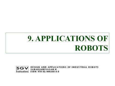9. APPLICATIONS OF ROBOTS DESIGN AND APPLICATIONS OF INDUSTRIAL ROBOTS SABARIGIRIVASAN.R ISBN 978-81-908268-0-8.