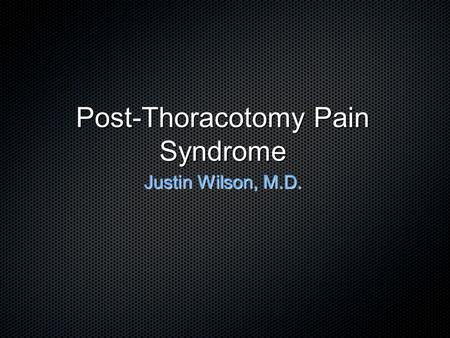 Post-Thoracotomy Pain Syndrome Justin Wilson, M.D.
