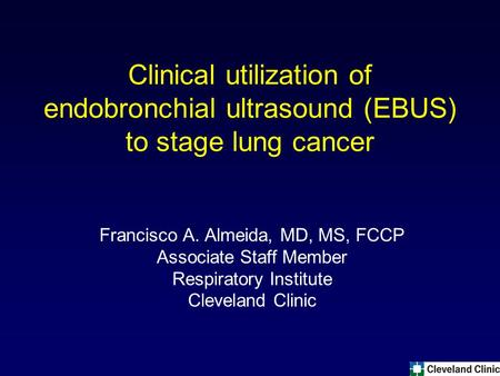 Clinical utilization of endobronchial ultrasound (EBUS) to stage lung cancer Francisco A. Almeida, MD, MS, FCCP Associate Staff Member Respiratory Institute.