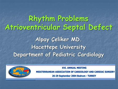 Rhythm Problems Atrioventricular Septal Defect Alpay Çeliker MD. Hacettepe University Department of Pediatric Cardiology.