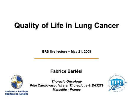 Fabrice Barlési Thoracic Oncology Pôle Cardiovasculaire et Thoracique & EA3279 Marseille - France ERS live lecture – May 21, 2008 Quality of Life in Lung.