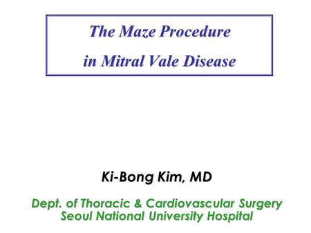 The Maze Procedure in Mitral Vale Disease Ki-Bong Kim, MD Dept. of Thoracic & Cardiovascular Surgery Seoul National University Hospital.