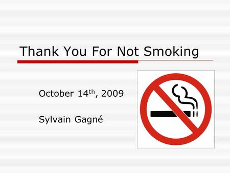 Thank You For Not Smoking October 14 th, 2009 Sylvain Gagné.
