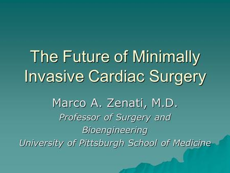 The Future of Minimally Invasive Cardiac Surgery Marco A. Zenati, M.D. Professor of Surgery and Bioengineering University of Pittsburgh School of Medicine.