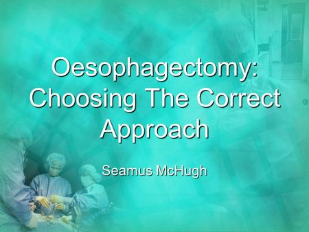 Oesophagectomy: Choosing The Correct Approach Seamus McHugh.