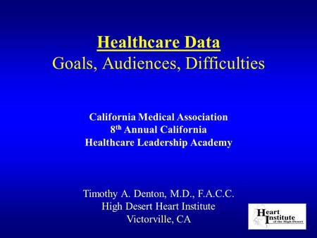 Healthcare Data Goals, Audiences, Difficulties Timothy A. Denton, M.D., F.A.C.C. High Desert Heart Institute Victorville, CA California Medical Association.