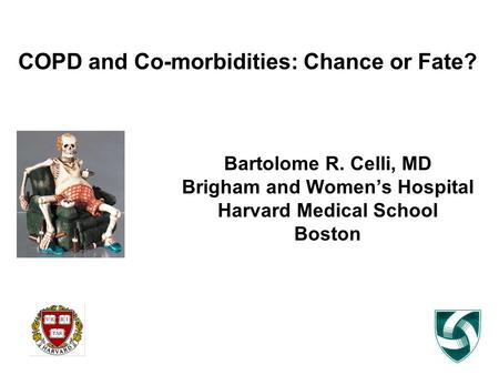 COPD and Co-morbidities: Chance or Fate? Bartolome R. Celli, MD Brigham and Women's Hospital Harvard Medical School Boston.