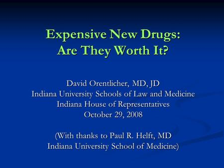 Expensive New Drugs: Are They Worth It? David Orentlicher, MD, JD Indiana University Schools of Law and Medicine Indiana House of Representatives October.