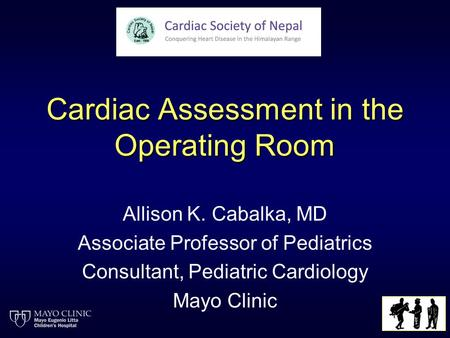 Cardiac Assessment in the Operating Room Allison K. Cabalka, MD Associate Professor of Pediatrics Consultant, Pediatric Cardiology Mayo Clinic.