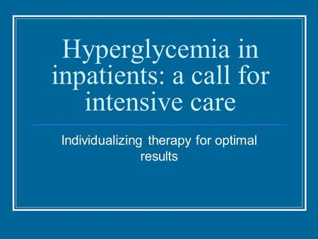 Hyperglycemia in inpatients: a call for intensive care Individualizing therapy for optimal results.