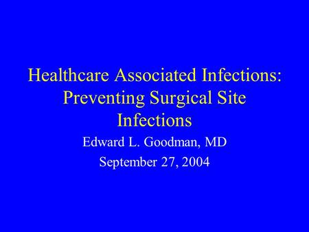 Healthcare Associated Infections: Preventing Surgical Site Infections Edward L. Goodman, MD September 27, 2004.