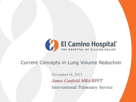 Current Concepts in Lung Volume Reduction November 18, 2013 James Canfield MBA/RPFT Interventional Pulmonary Service.