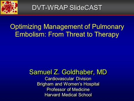 Optimizing Management of Pulmonary Embolism: From Threat to Therapy Samuel Z. Goldhaber, MD Cardiovascular Division Brigham and Women's Hospital Professor.