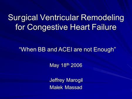 "Surgical Ventricular Remodeling for Congestive Heart Failure ""When BB and ACEI are not Enough"" May 18 th 2006 Jeffrey Marogil Malek Massad."