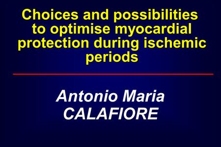 Antonio Maria CALAFIORE Choices and possibilities to optimise myocardial protection during ischemic periods.