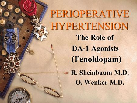 PERIOPERATIVE HYPERTENSION The Role of DA-1 Agonists (Fenoldopam) R. Sheinbaum M.D. O. Wenker M.D.
