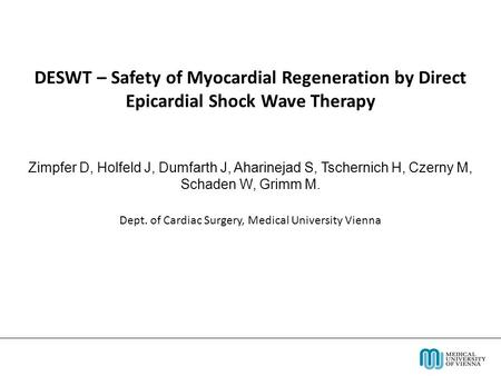 DESWT – Safety of Myocardial Regeneration by Direct Epicardial Shock Wave Therapy Zimpfer D, Holfeld J, Dumfarth J, Aharinejad S, Tschernich H, Czerny.