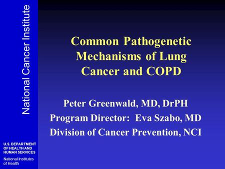 Common Pathogenetic Mechanisms of Lung Cancer and COPD Peter Greenwald, MD, DrPH Program Director: Eva Szabo, MD Division of Cancer Prevention, NCI National.
