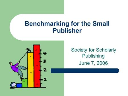 Benchmarking for the Small Publisher Society for Scholarly Publishing June 7, 2006.