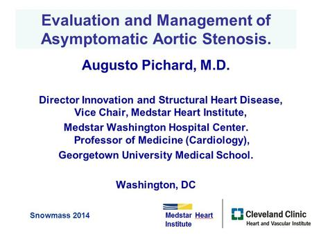 Evaluation and Management of Asymptomatic Aortic Stenosis. Augusto Pichard, M.D. Director Innovation and Structural Heart Disease, Vice Chair, Medstar.