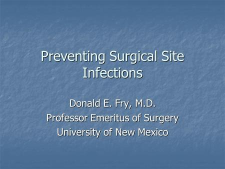 Preventing Surgical Site Infections Donald E. Fry, M.D. Professor Emeritus of Surgery University of New Mexico.