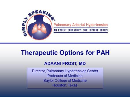 Therapeutic Options for PAH ADAANI FROST, MD Director, Pulmonary Hypertension Center Professor of Medicine Baylor College of Medicine Houston, Texas.