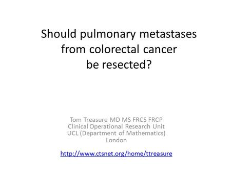 Should pulmonary metastases from colorectal cancer be resected? Tom Treasure MD MS FRCS FRCP Clinical Operational Research Unit UCL (Department of Mathematics)