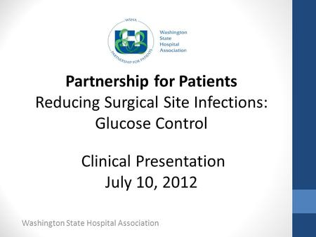 Washington State Hospital Association Partnership for Patients Reducing Surgical Site Infections: Glucose Control Clinical Presentation July 10, 2012.