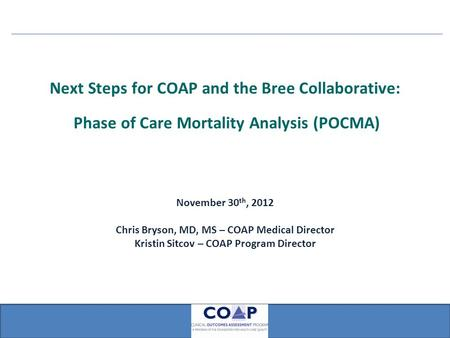 Next Steps for COAP and the Bree Collaborative: Phase of Care Mortality Analysis (POCMA) November 30 th, 2012 Chris Bryson, MD, MS – COAP Medical Director.