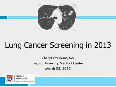 Lung Cancer Screening in 2013 Cheryl Czerlanis, MD Loyola University Medical Center March 02, 2013.