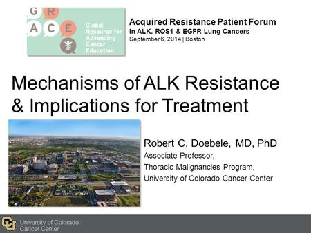 Mechanisms of ALK Resistance & Implications for Treatment Robert C. Doebele, MD, PhD Associate Professor, Thoracic Malignancies Program, University of.