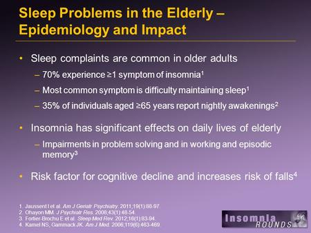 Sleep Problems in the Elderly – Epidemiology and Impact Sleep complaints are common in older adults –70% experience ≥1 symptom of insomnia 1 –Most common.
