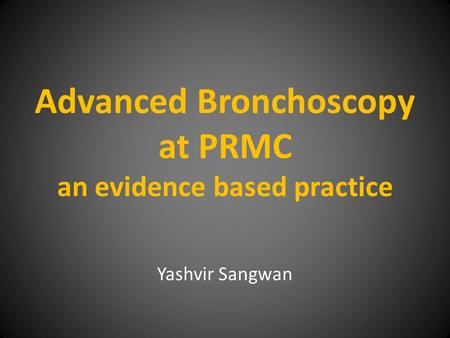 Advanced Bronchoscopy at PRMC an evidence based practice Yashvir Sangwan.