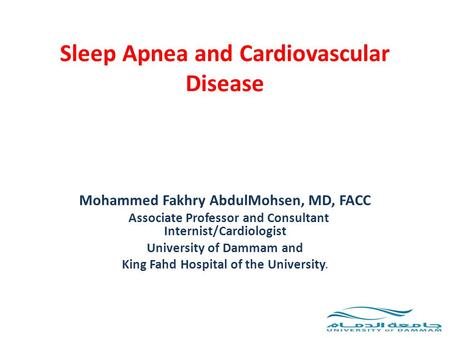 Sleep Apnea and Cardiovascular Disease Mohammed Fakhry AbdulMohsen, MD, FACC Associate Professor and Consultant Internist/Cardiologist University of Dammam.