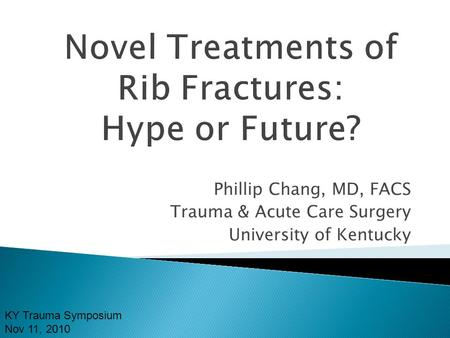 Phillip Chang, MD, FACS Trauma & Acute Care Surgery University of Kentucky KY Trauma Symposium Nov 11, 2010.