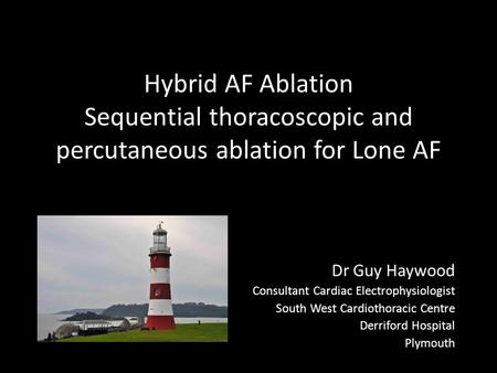 Hybrid AF Ablation Sequential thoracoscopic and percutaneous ablation for Lone AF Dr Guy Haywood Consultant Cardiac Electrophysiologist South West Cardiothoracic.
