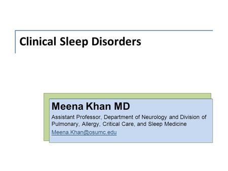Clinical <strong>Sleep</strong> Disorders Meena Khan MD Assistant Professor, Department of Neurology and Division of Pulmonary, Allergy, Critical Care, and <strong>Sleep</strong> Medicine.