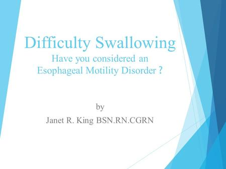 Difficulty Swallowing Have you considered an Esophageal Motility Disorder ? by Janet R. King BSN.RN.CGRN.