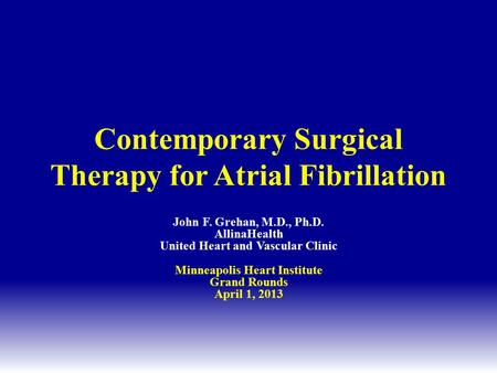 Contemporary Surgical Therapy for Atrial Fibrillation John F. Grehan, M.D., Ph.D. AllinaHealth United Heart and Vascular Clinic Minneapolis Heart Institute.