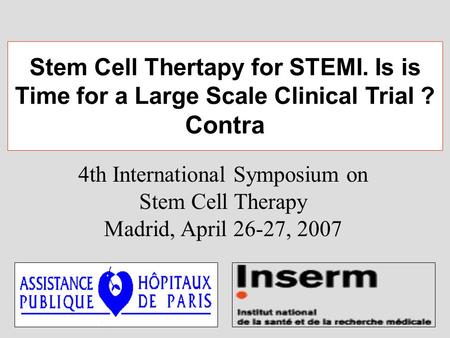 4th International Symposium on Stem Cell Therapy Madrid, April 26-27, 2007 Stem Cell Thertapy for STEMI. Is is Time for a Large Scale Clinical Trial ?