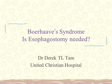 Boerhaave ' s Syndrome Is Esophagostomy needed? Dr Derek TL Tam United Christian Hospital.