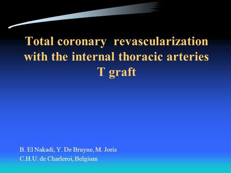 Total coronary revascularization with the internal thoracic arteries T graft B. El Nakadi, Y. De Bruyne, M. Joris C.H.U. de Charleroi, Belgium.