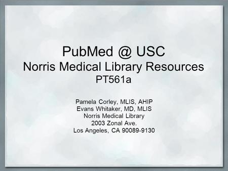 USC Norris Medical Library Resources PT561a Pamela Corley, MLIS, AHIP Evans Whitaker, MD, MLIS Norris Medical Library 2003 Zonal Ave. Los Angeles,