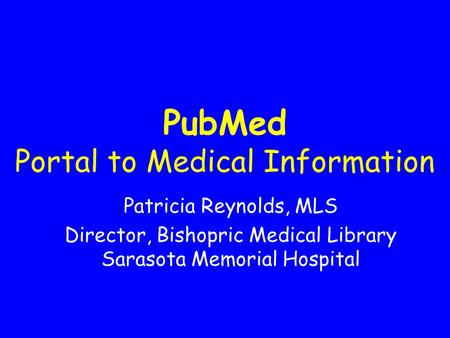 PubMed Portal to Medical Information Patricia Reynolds, MLS Director, Bishopric Medical Library Sarasota Memorial Hospital.